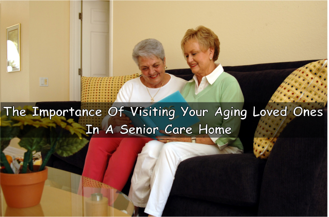 The Importance Of Visiting Your Aging Loved Ones In A Senior Care Home